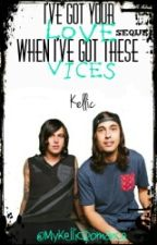 I've Got Your Love When I've Got These Vices - Kellic - (BDF Sequel) by MyKellicRomance