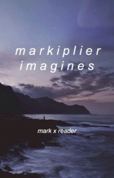 Markiplier Imagines (Mark x Reader)
