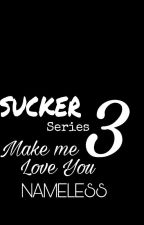 Sucker's Love 3: Make Me Love you by NamelessAko