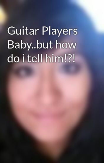 Guitar Players Baby..but how do i tell him!?!