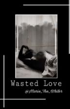 Wasted Love | by Marie_The_Writer