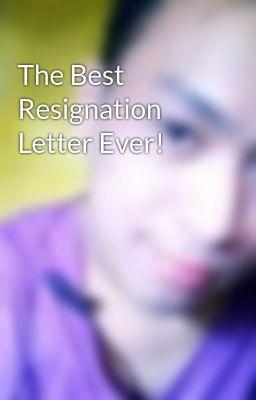 The Best Resignation Letter Ever Wattpad