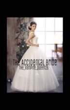 The Accidental Bride (Coming Soon!) by The_Vampire_Queen28