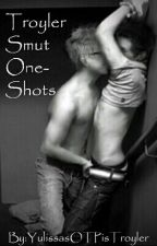Troyler Smut One-Shots by YulissasOTPisTroyler