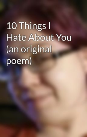 10 Things I Hate About You An Original Poem Untitled Part 1
