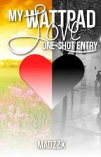 My Wattpad Love One-Shot Competition Entry by MadzzX