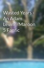 Wasted Years - An Adam Levine/Maroon 5 Fanfic by AmyThomson878