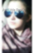 And We Burn. by PoeticEden