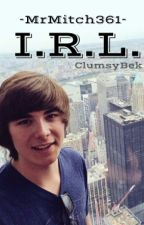 I.R.L. (A MrMitch361 Story) by ClumsyBek