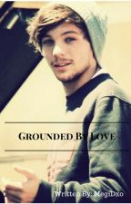 Grounded By Love (A Louis Tomlinson Fanfic) by Meg1Dxox