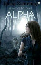 Becoming ALPHA {Luna Suprema}  by InfernalAngel_46