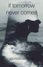 If Tomorrow Never Comes  by storiesinsideme