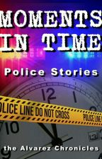 Moments in Time- Police Stories by TheAlvarezChronicles