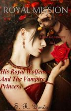 ROYAL MISSION (His Royal Wolfness & the Vampire Princess Series) by SequenceD