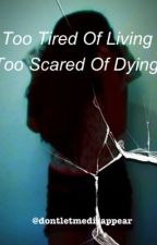 Too Tired Of Living, Too Scared Of Dying. by dontletmedisappear