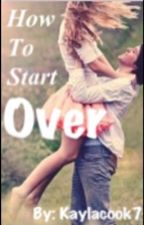 How to start over by KaylaCook7