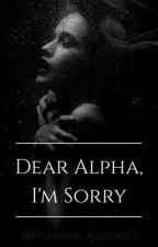 Dear Alpha, I'm Sorry. by mysterious_writer123