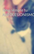 Vinci sempre tu AUTOLESIONISMO by angelica999o