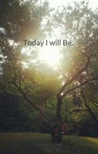 Today I will Be. by newpoet