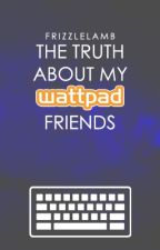 The Truth About My Wattpad Friends by FrizzleLamb