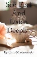 See Feel And Listen Deeply by OnlyMadness93