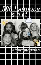FIFTH HARMONY SHIT by -aftermathdinah