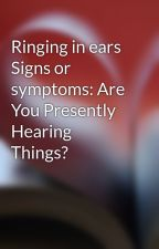 Ringing in ears Signs or symptoms: Are You Presently Hearing Things? by peakluke1
