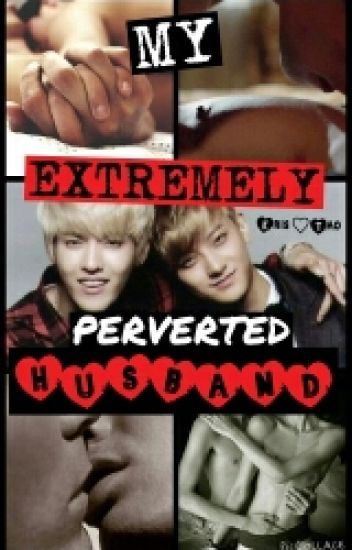 MY EXTREMELY PERVERTED HUSBAND ( Taoris fanfic ) BOYxBOY