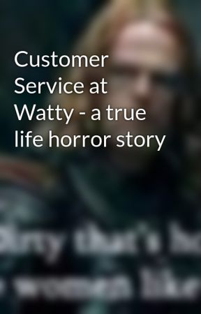 Customer Service at Watty - a true life horror story by zeesmuse