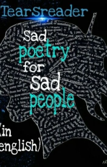 Sad Poetry for sad people (like me) - *-*Tears*-* - Wattpad