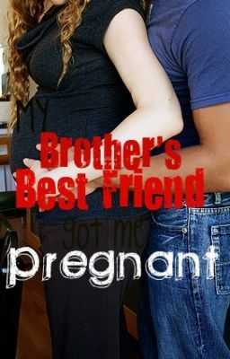 My brother's best friend got me pregnant!!