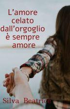 L'amore celato dall'orgoglio è sempre amore by BeatriceSilva