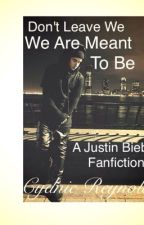 Don't Leave We Are Meant To Be (A Justin Bieber Fan Fiction) by CydnieMarie97