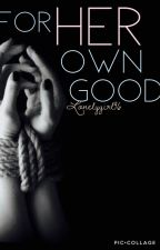 For Her Own Good. (BDSM) by LonelyGirl96