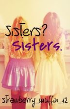 Sisters? Sisters. *UNDER EXTREME EDITING* by Strawberry_Muffin_12