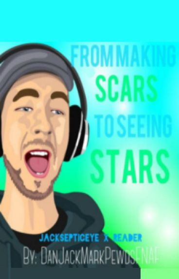 From Making Scars to Seeing Stars (a jacksepticeye x reader fanfic)