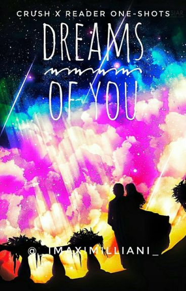 [Dreams Of You] - CRUSH X READER ONE-SHOTS
