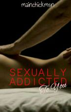 Sexually Addicted To You (R-18) by MainchickMSN