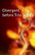 Divergent, before Trisi by Sistert