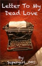 Letter to My Dead Love by Supergirl_001