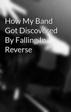 How My Band Got Discovered By Falling In Reverse by forever_motionless_2