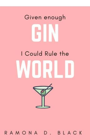 Given Enough GIN, I Could Rule the World - Stories for Contests by RamonaDBlack