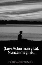 (Levi Ackerman y tú): Nunca imaginé... by PaolaGutierrez352