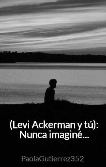 (Levi Ackerman y tú): Nunca imaginé...