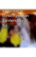 El dia que te conoci (german garmendia y  tu) by sofi_rizzi