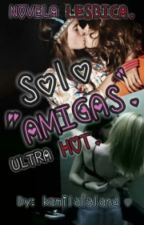 "Solo ""amigas"". || NOVELA LÉSBICA ULTRA HOT || by kamilalalandfap"