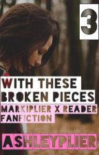 With These Broken Pieces (Markiplier x Reader Fanfiction) P1B3 by ashleyplier