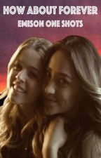 How About Forever (Emison One Shots) by TroubleHB