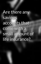 Are there any savings accounts that come with a small amount of life insurance? by salleyaksmiikowora