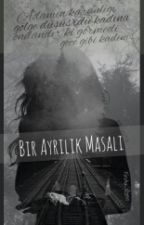 BİR AYRILIK MASALI #Wattys2016 by Feriha_Ozmn